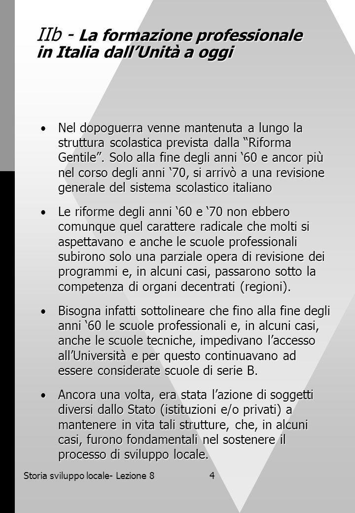 Storia sviluppo locale- Lezione 84 IIb - La formazione professionale in Italia dallUnità a oggi Nel dopoguerra venne mantenuta a lungo la struttura scolastica prevista dalla Riforma Gentile.