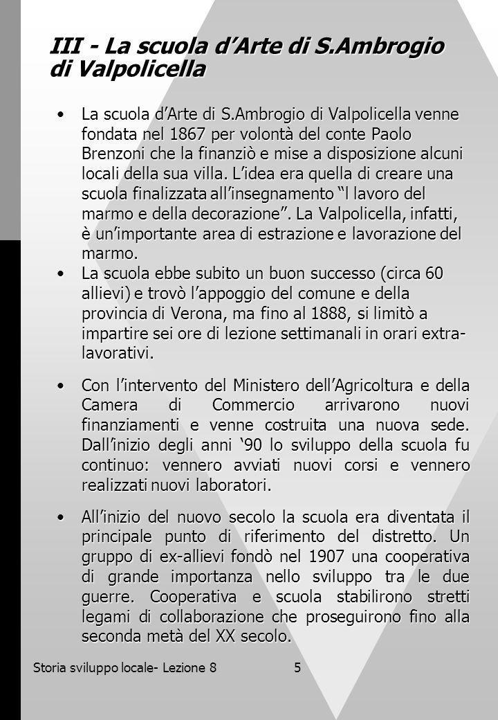 Storia sviluppo locale- Lezione 85 III - La scuola dArte di S.Ambrogio di Valpolicella La scuola dArte di S.Ambrogio di Valpolicella venne fondata nel 1867 per volontà del conte Paolo Brenzoni che la finanziò e mise a disposizione alcuni locali della sua villa.