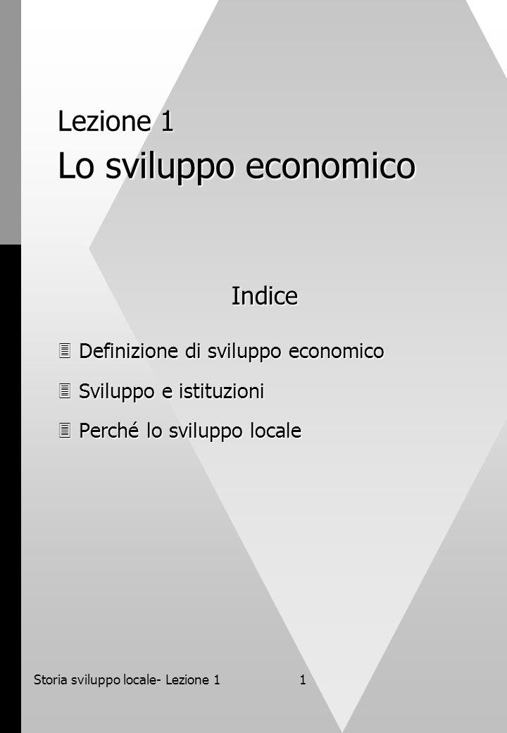 Storia sviluppo locale- Lezione 11 Lezione 1 Lo sviluppo economico Indice Definizione di sviluppo economico Definizione di sviluppo economico Sviluppo e istituzioni Sviluppo e istituzioni Perché lo sviluppo locale Perché lo sviluppo locale