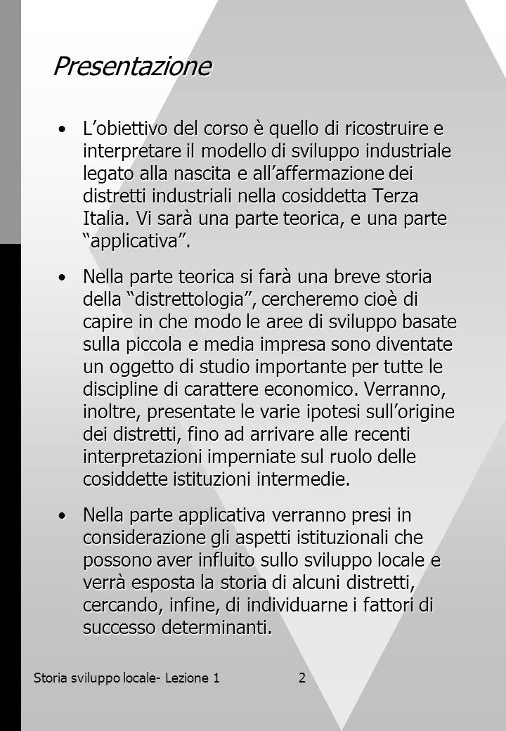 Storia sviluppo locale- Lezione 12 Presentazione Lobiettivo del corso è quello di ricostruire e interpretare il modello di sviluppo industriale legato alla nascita e allaffermazione dei distretti industriali nella cosiddetta Terza Italia.