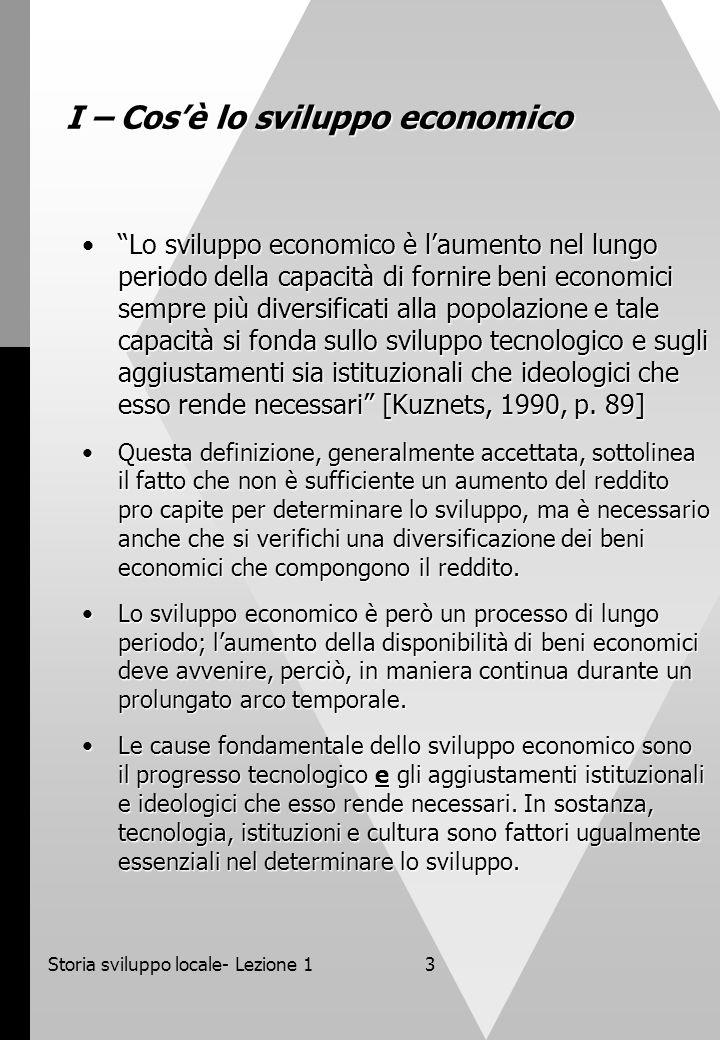 Storia sviluppo locale- Lezione 13 I – Cosè lo sviluppo economico Lo sviluppo economico è laumento nel lungo periodo della capacità di fornire beni economici sempre più diversificati alla popolazione e tale capacità si fonda sullo sviluppo tecnologico e sugli aggiustamenti sia istituzionali che ideologici che esso rende necessari [Kuznets, 1990, p.