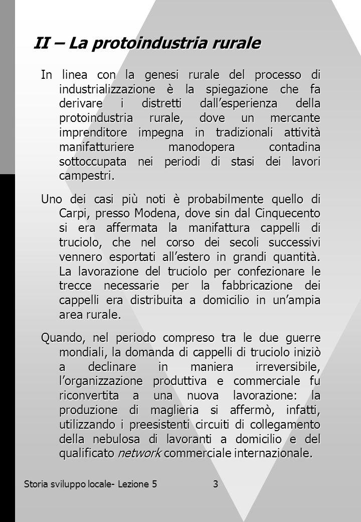 Storia sviluppo locale- Lezione 54 III - La manifattura In altre situazioni levoluzione dei distretti industriali si è innestata su un preesistente tessuto di attività artigianali dotate di un elevato livello di autonomia.