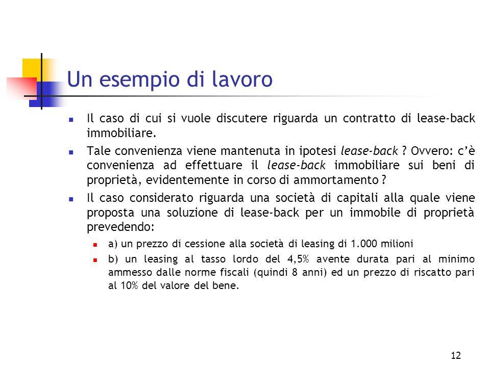 12 Un esempio di lavoro Il caso di cui si vuole discutere riguarda un contratto di lease-back immobiliare. Tale convenienza viene mantenuta in ipotesi