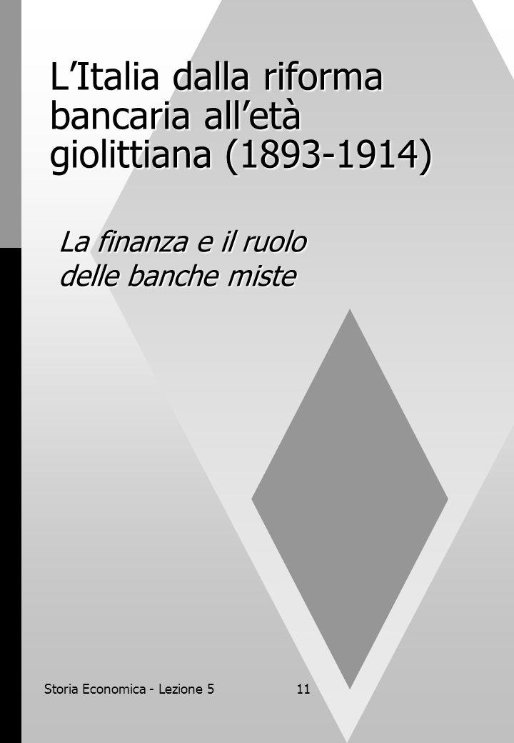 Storia Economica - Lezione 511 LItalia dalla riforma bancaria alletà giolittiana (1893-1914) La finanza e il ruolo delle banche miste