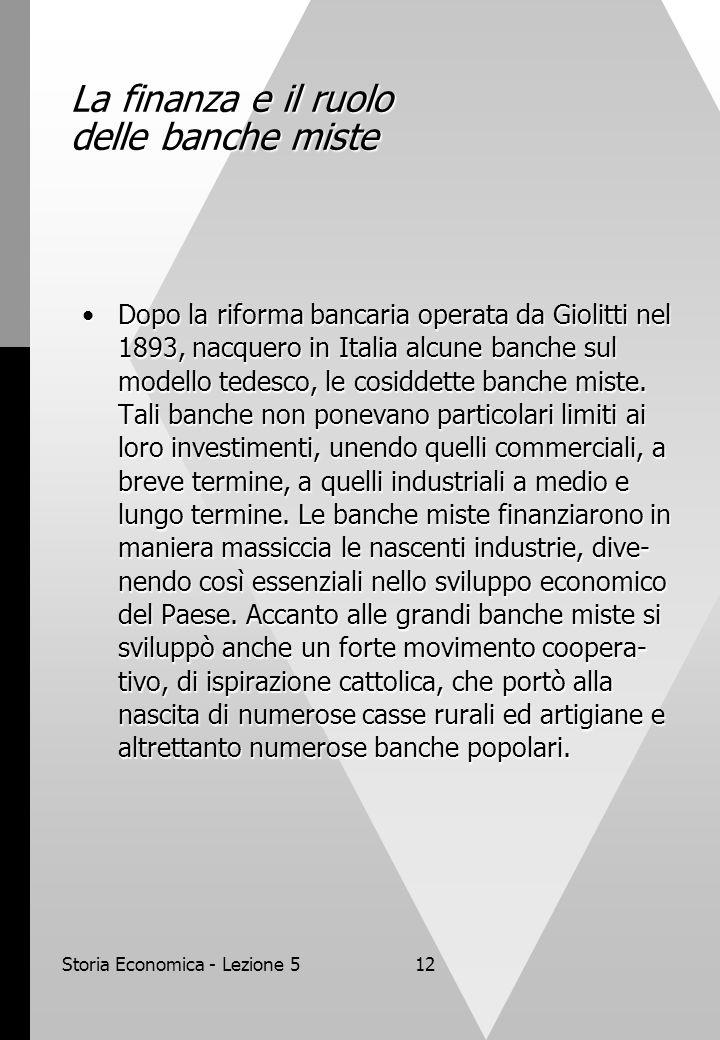 Storia Economica - Lezione 512 La finanza e il ruolo delle banche miste Dopo la riforma bancaria operata da Giolitti nel 1893, nacquero in Italia alcu