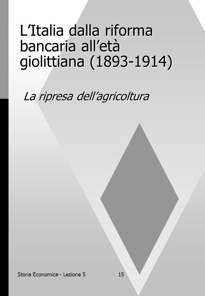 Storia Economica - Lezione 515 LItalia dalla riforma bancaria alletà giolittiana (1893-1914) La ripresa dellagricoltura
