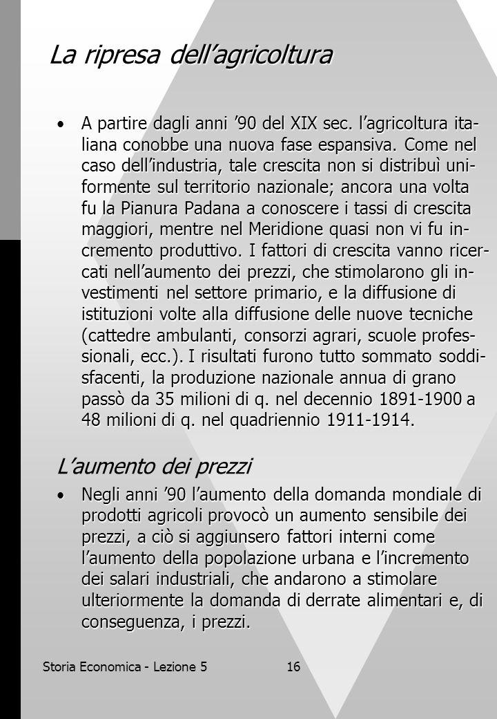 Storia Economica - Lezione 516 La ripresa dellagricoltura A partire dagli anni 90 del XIX sec. lagricoltura ita- liana conobbe una nuova fase espansiv