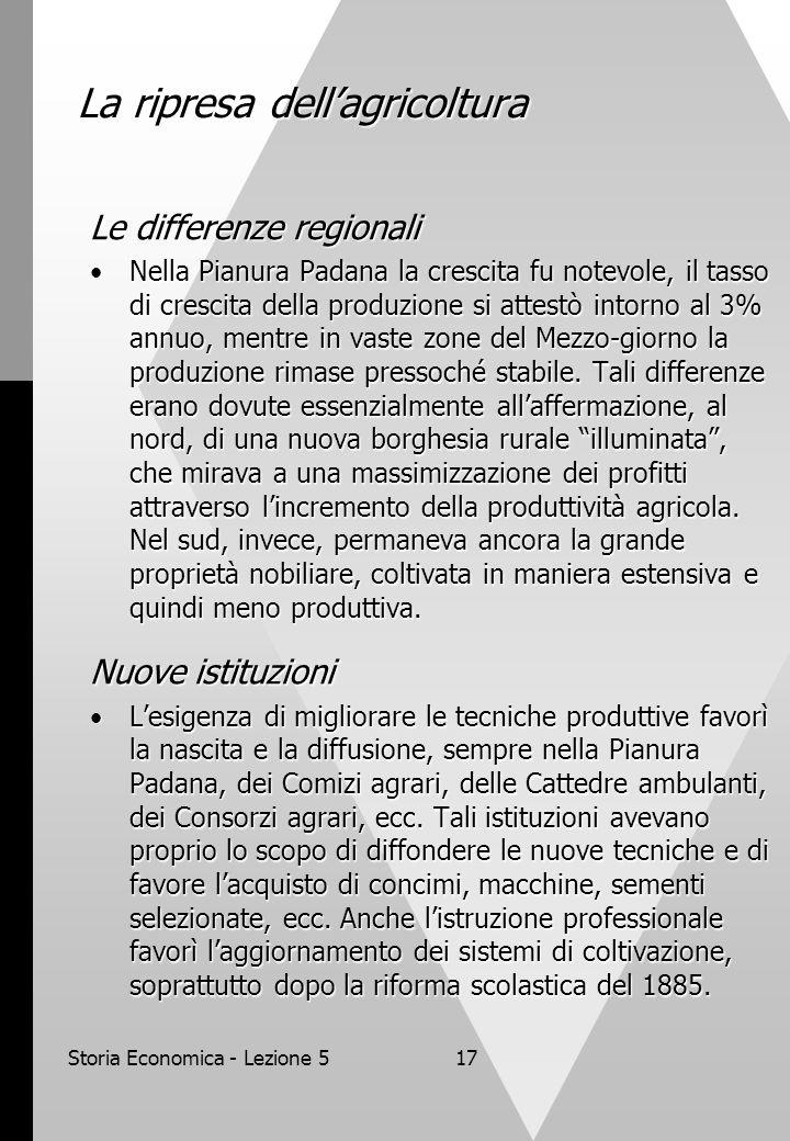 Storia Economica - Lezione 517 La ripresa dellagricoltura Le differenze regionali Nella Pianura Padana la crescita fu notevole, il tasso di crescita d