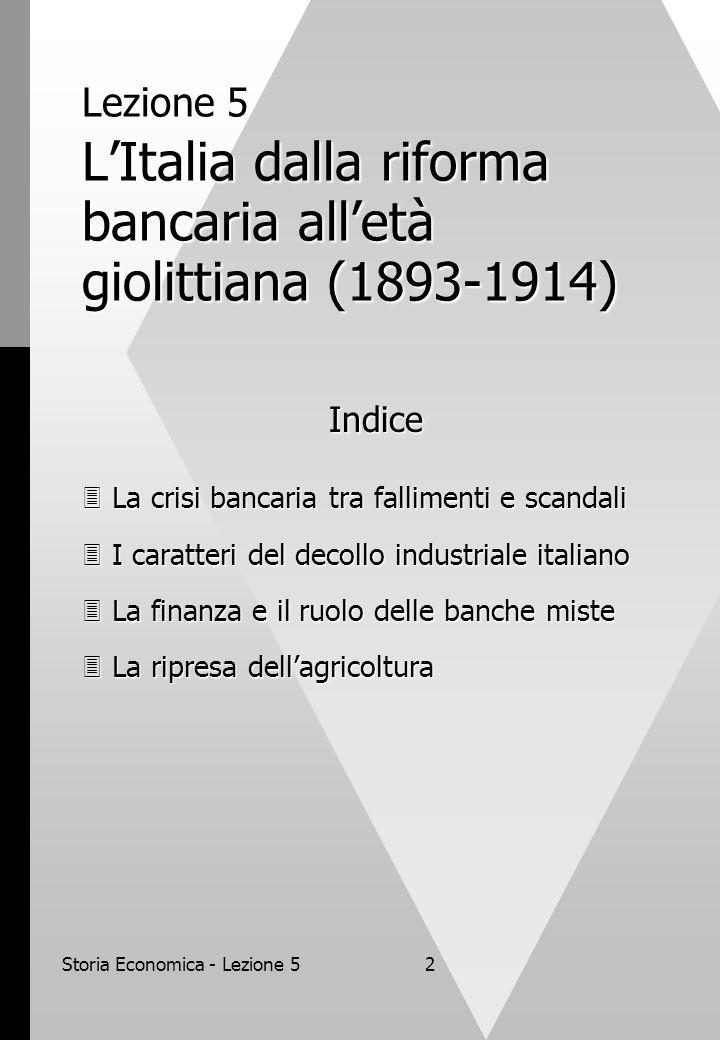 Storia Economica - Lezione 52 Lezione 5 LItalia dalla riforma bancaria alletà giolittiana (1893-1914) Indice La crisi bancaria tra fallimenti e scanda