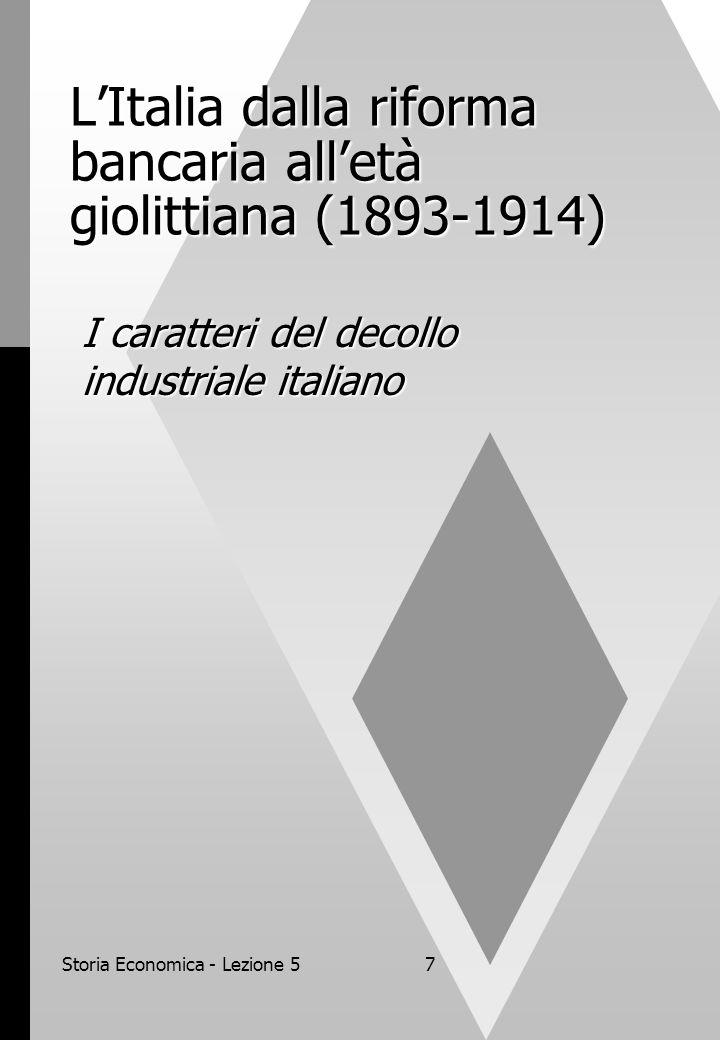 Storia Economica - Lezione 57 LItalia dalla riforma bancaria alletà giolittiana (1893-1914) I caratteri del decollo industriale italiano
