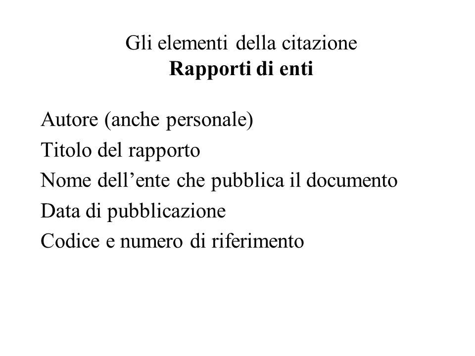 Gli elementi della citazione Rapporti di enti Autore (anche personale) Titolo del rapporto Nome dellente che pubblica il documento Data di pubblicazione Codice e numero di riferimento