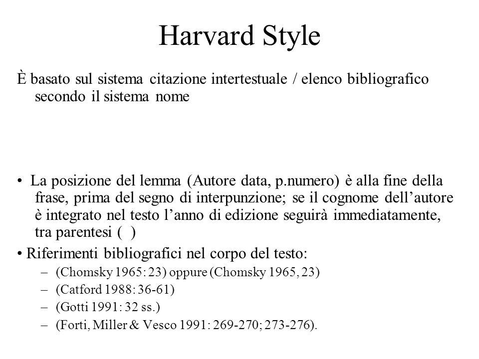 Harvard Style È basato sul sistema citazione intertestuale / elenco bibliografico secondo il sistema nome La posizione del lemma (Autore data, p.numero) è alla fine della frase, prima del segno di interpunzione; se il cognome dellautore è integrato nel testo lanno di edizione seguirà immediatamente, tra parentesi ( ) Riferimenti bibliografici nel corpo del testo: –(Chomsky 1965: 23) oppure (Chomsky 1965, 23) –(Catford 1988: 36-61) –(Gotti 1991: 32 ss.) –(Forti, Miller & Vesco 1991: 269-270; 273-276).