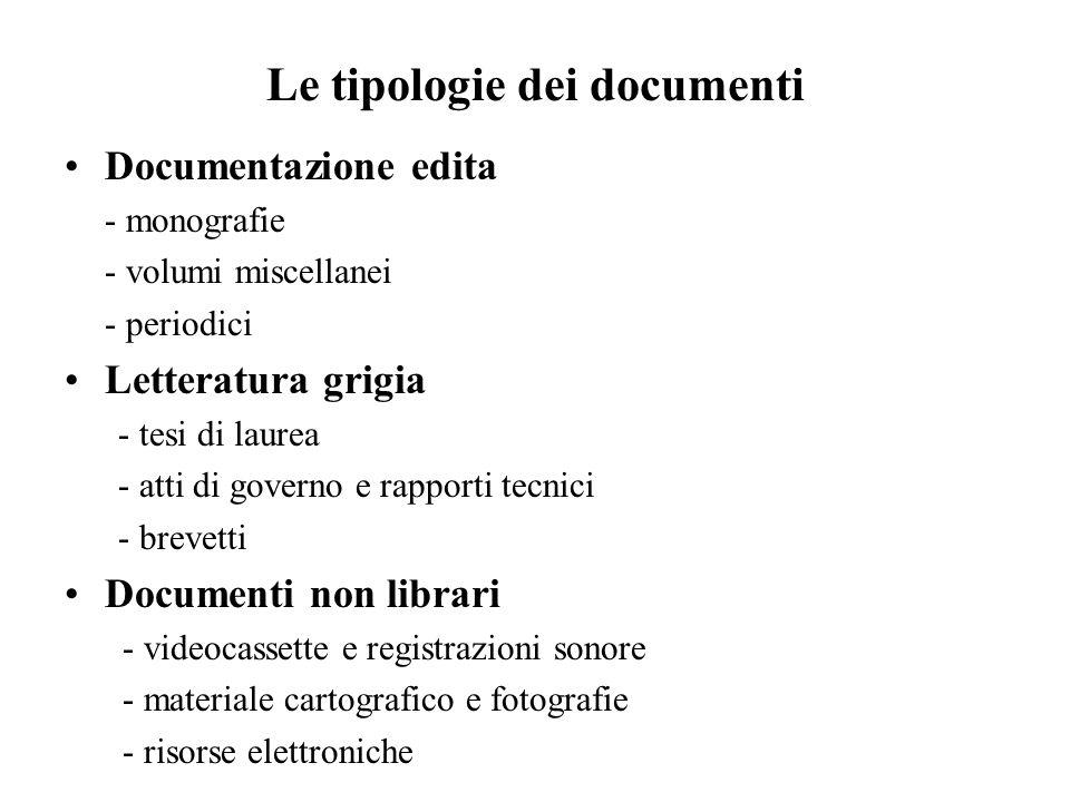 Le tipologie dei documenti Documentazione edita - monografie - volumi miscellanei - periodici Letteratura grigia - tesi di laurea - atti di governo e