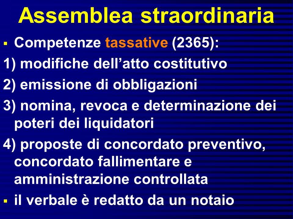Assemblea straordinaria Competenze tassative (2365): 1) modifiche dellatto costitutivo 2) emissione di obbligazioni 3) nomina, revoca e determinazione