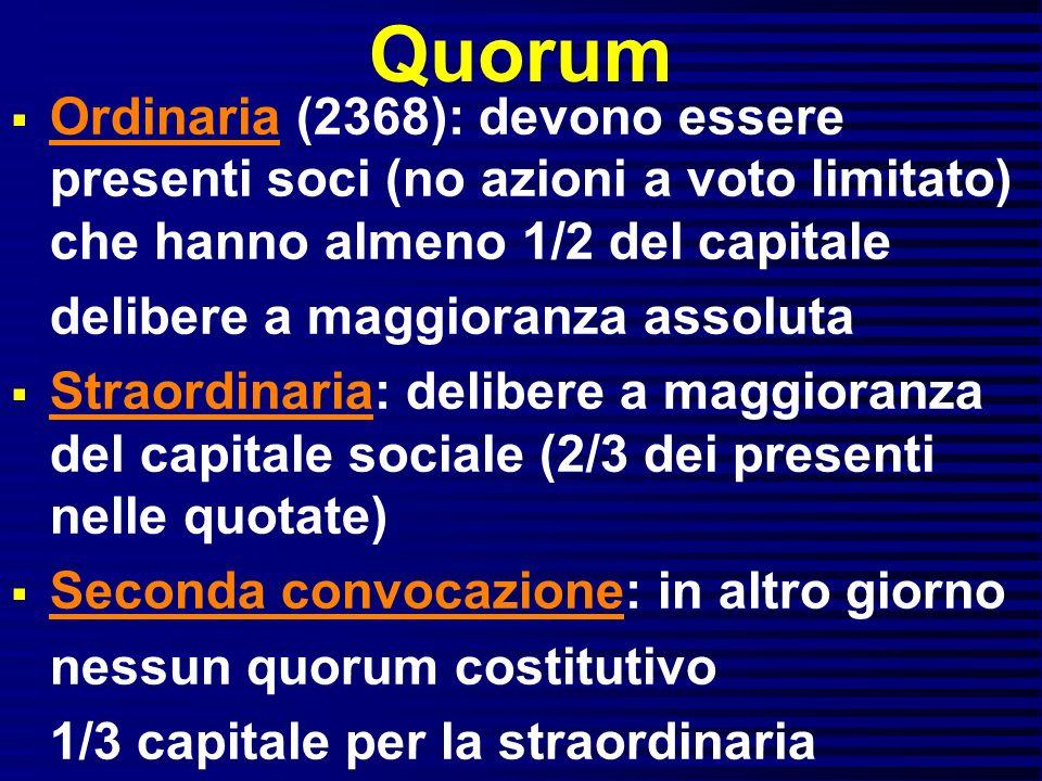 Quorum Ordinaria (2368): devono essere presenti soci (no azioni a voto limitato) che hanno almeno 1/2 del capitale delibere a maggioranza assoluta Str