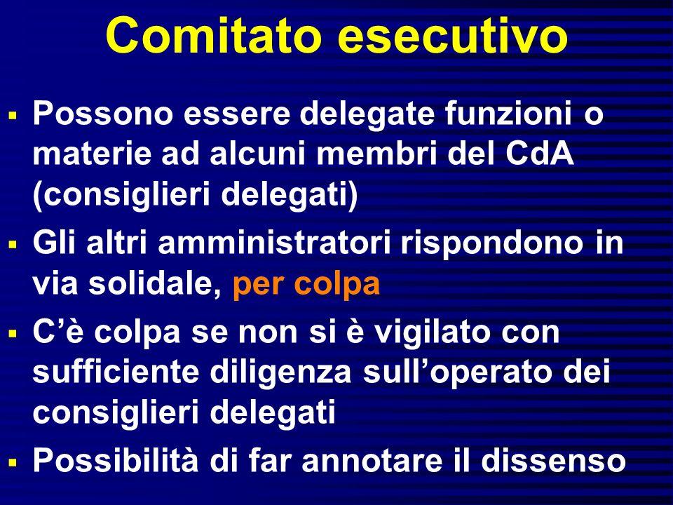 Comitato esecutivo Possono essere delegate funzioni o materie ad alcuni membri del CdA (consiglieri delegati) Gli altri amministratori rispondono in v