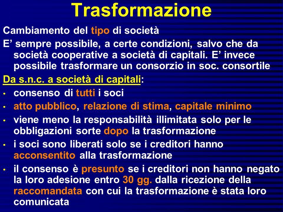 Trasformazione Cambiamento del tipo di società E sempre possibile, a certe condizioni, salvo che da società cooperative a società di capitali. E invec
