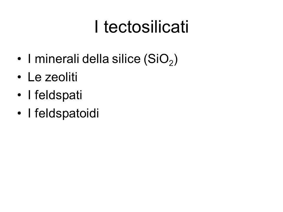 I tectosilicati I minerali della silice (SiO 2 ) Le zeoliti I feldspati I feldspatoidi