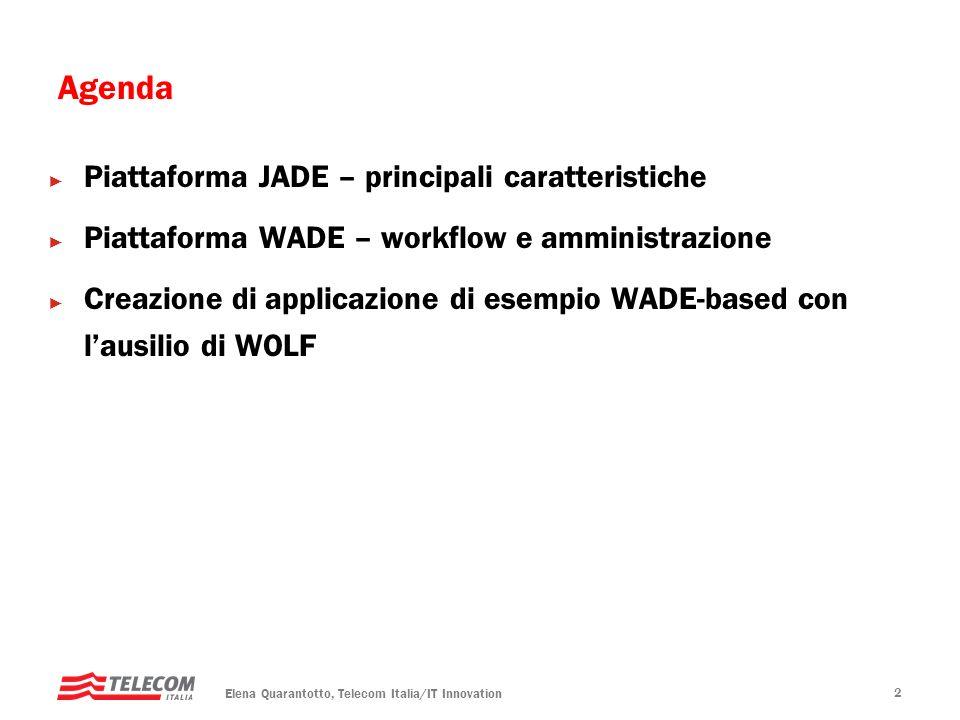 Elena Quarantotto, Telecom Italia/IT Innovation 13 Workflow Un workflow e la definizione formale di un processo in termini di attivita da eseguire, relazioni tra di loro che specificano il flusso di esecuzione, e condizioni di attivazione e terminazione Rappresentazione grafica, facilmente comprensibile sia da esperti di dominio che da programmatori Auto-documentativi Meccanismi automatici per facilitare il monitoraggio del sistema e linvestigazione di problemi Procedure di rollback automatiche a fronte di fallimenti in caso di esecuzione in contesti transazionali