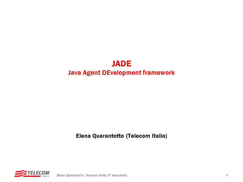Elena Quarantotto, Telecom Italia/IT Innovation 3 JADE Java Agent DEvelopment framework Elena Quarantotto (Telecom Italia)