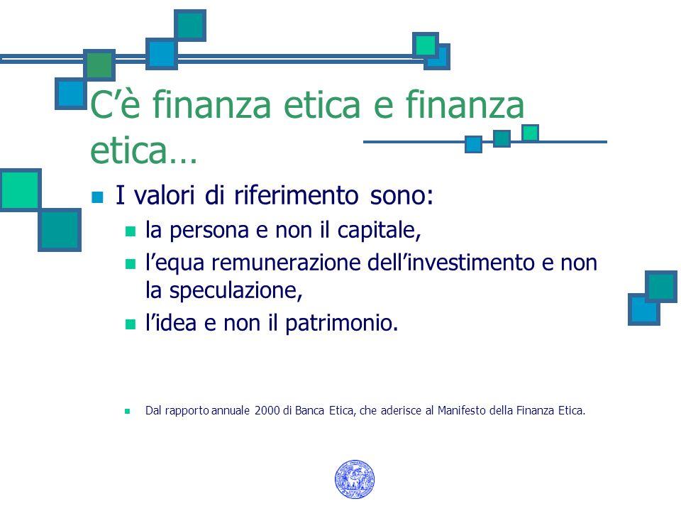 Cè finanza etica e finanza etica… I valori di riferimento sono: la persona e non il capitale, lequa remunerazione dellinvestimento e non la speculazio