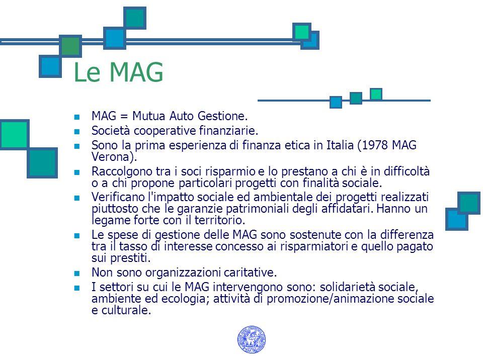 Le MAG MAG = Mutua Auto Gestione. Società cooperative finanziarie. Sono la prima esperienza di finanza etica in Italia (1978 MAG Verona). Raccolgono t