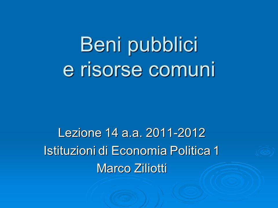 Beni pubblici e risorse comuni Lezione 14 a.a. 2011-2012 Istituzioni di Economia Politica 1 Marco Ziliotti