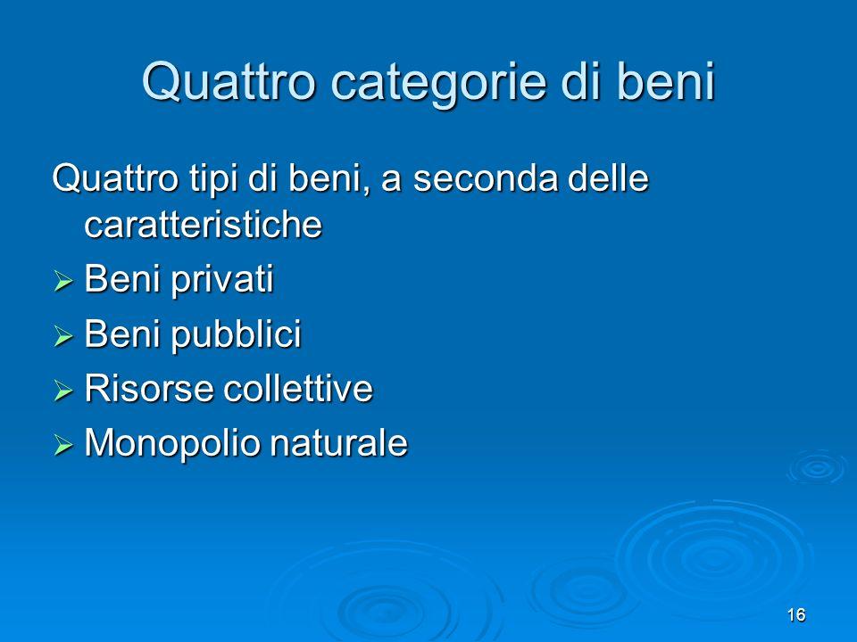 16 Quattro categorie di beni Quattro tipi di beni, a seconda delle caratteristiche Beni privati Beni privati Beni pubblici Beni pubblici Risorse colle