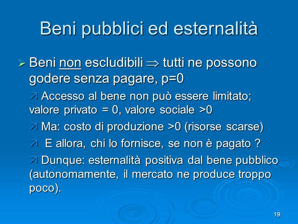 19 Beni pubblici ed esternalità Beni non escludibili tutti ne possono godere senza pagare, p=0 Beni non escludibili tutti ne possono godere senza paga