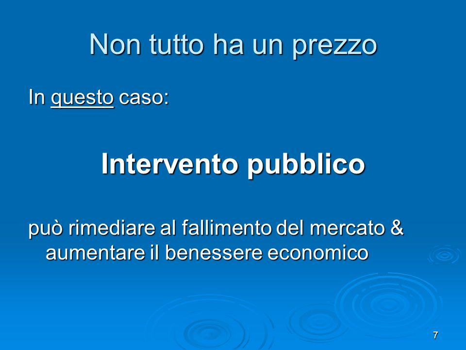 7 In questo caso: Intervento pubblico può rimediare al fallimento del mercato & aumentare il benessere economico Non tutto ha un prezzo