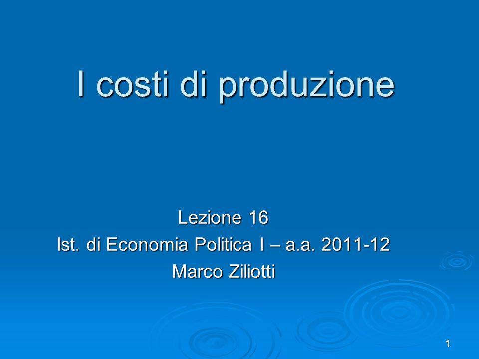1 I costi di produzione Lezione 16 Ist. di Economia Politica I – a.a. 2011-12 Marco Ziliotti