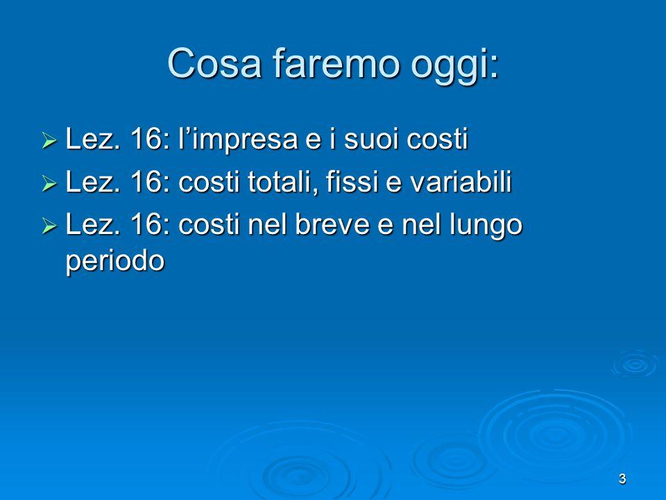 3 Cosa faremo oggi: Lez. 16: limpresa e i suoi costi Lez. 16: limpresa e i suoi costi Lez. 16: costi totali, fissi e variabili Lez. 16: costi totali,