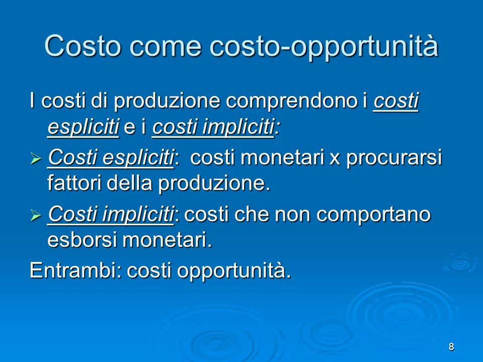 8 Costo come costo-opportunità I costi di produzione comprendono i costi espliciti e i costi impliciti: Costi espliciti: costi monetari x procurarsi f