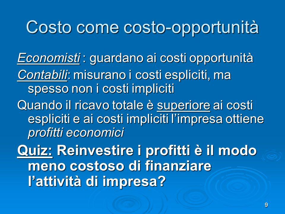 9 Costo come costo-opportunità Economisti : guardano ai costi opportunità Contabili: misurano i costi espliciti, ma spesso non i costi impliciti Quand