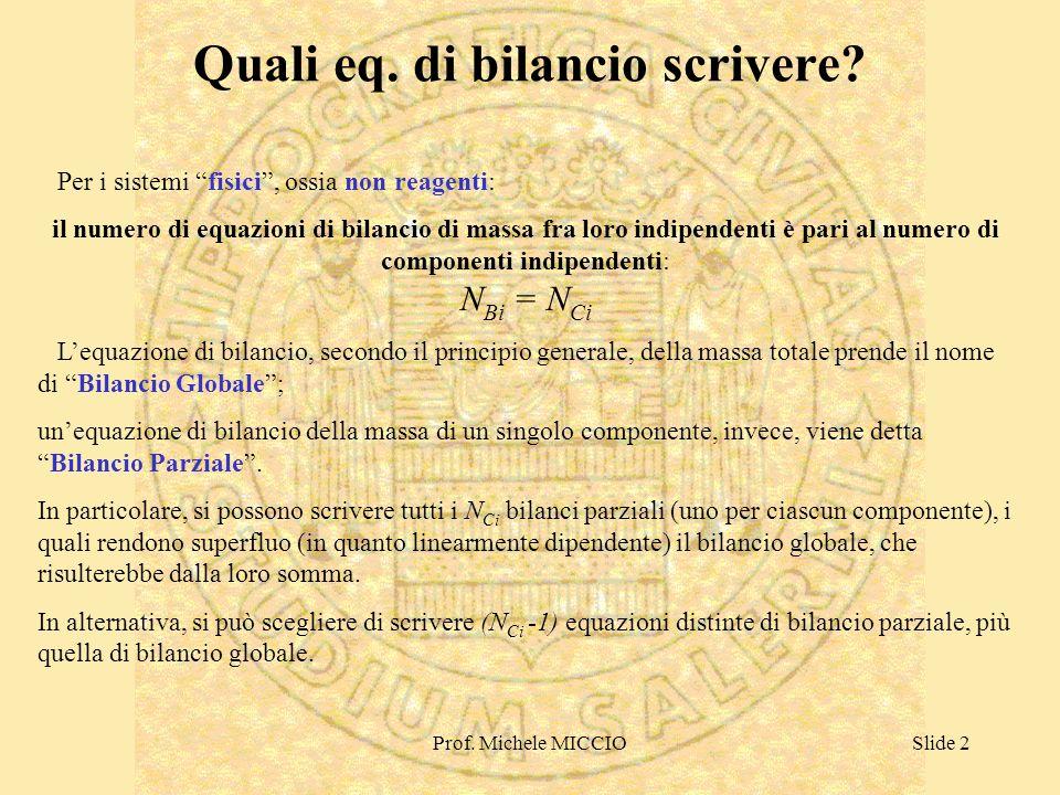 Prof. Michele MICCIOSlide 2 Quali eq. di bilancio scrivere? Per i sistemi fisici, ossia non reagenti: il numero di equazioni di bilancio di massa fra