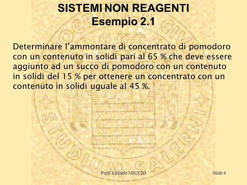 Prof. Michele MICCIOSlide 6 SISTEMI NON REAGENTI Esempio 2.1 Determinare lammontare di concentrato di pomodoro con un contenuto in solidi pari al 65 %