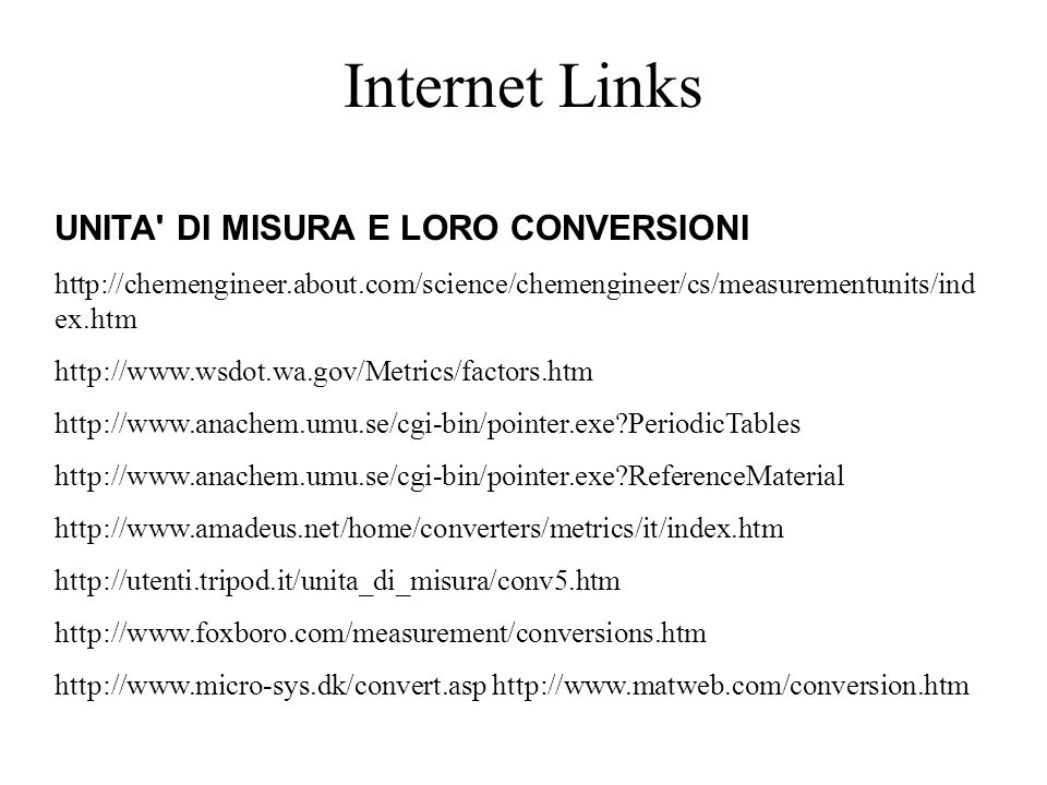 Internet Links UNITA DI MISURA E LORO CONVERSIONI http://chemengineer.about.com/science/chemengineer/cs/measurementunits/ind ex.htm http://www.wsdot.wa.gov/Metrics/factors.htm http://www.anachem.umu.se/cgi-bin/pointer.exe PeriodicTables http://www.anachem.umu.se/cgi-bin/pointer.exe ReferenceMaterial http://www.amadeus.net/home/converters/metrics/it/index.htm http://utenti.tripod.it/unita_di_misura/conv5.htm http://www.foxboro.com/measurement/conversions.htm http://www.micro-sys.dk/convert.asp http://www.matweb.com/conversion.htm