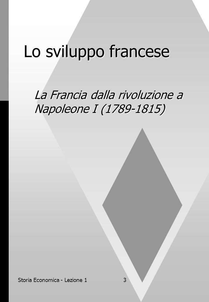 Storia Economica - Lezione 14 La Francia dalla rivoluzione a Napoleone I (1789-1815) Nel periodo rivoluzionario e nella successiva stagione napoleonica, la Francia conobbe una profonda trasformazione istituzionale che pose le basi per il successivo sviluppo industriale.