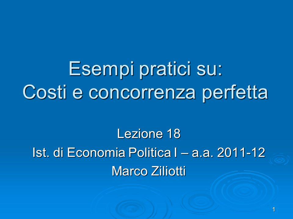 1 Esempi pratici su: Costi e concorrenza perfetta Lezione 18 Ist. di Economia Politica I – a.a. 2011-12 Marco Ziliotti
