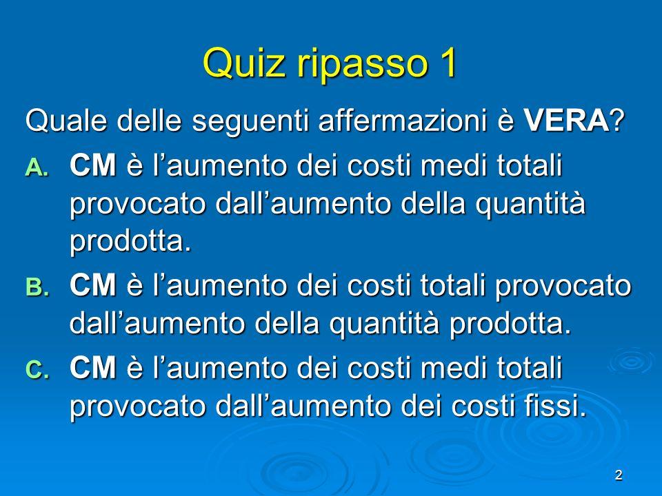 2 Quiz ripasso 1 Quale delle seguenti affermazioni è VERA? A. CM è laumento dei costi medi totali provocato dallaumento della quantità prodotta. B. CM