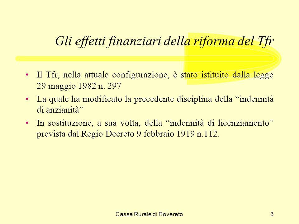 Cassa Rurale di Rovereto14 Gli effetti finanziari della riforma del Tfr Il fondo Tfr, come fonte di finanziamento, comporta un costo implicito misurato, in termini nominali e su base annua, del tasso di adeguamento allindice dei prezzi, ossia dall1,5% in misura fissa e dal 75% dellaumento dellindice Istat dei prezzi al consumo.
