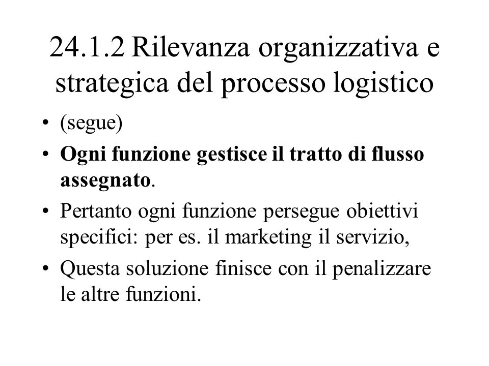 24.1.2 Rilevanza organizzativa e strategica del processo logistico (segue) Ogni funzione gestisce il tratto di flusso assegnato. Pertanto ogni funzion