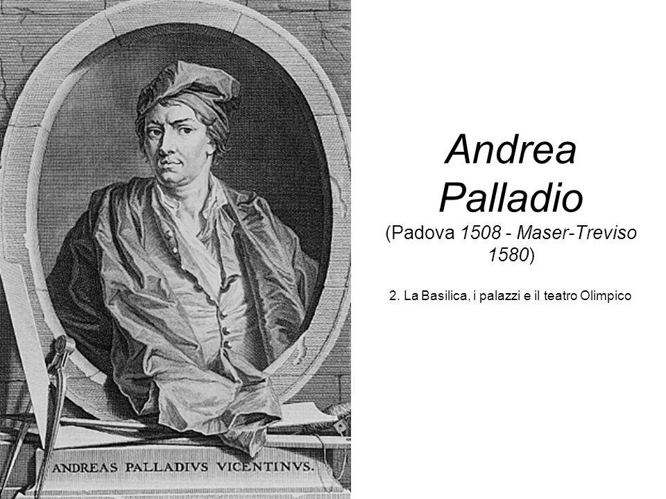 Andrea Palladio (Padova 1508 - Maser-Treviso 1580) 2. La Basilica, i palazzi e il teatro Olimpico