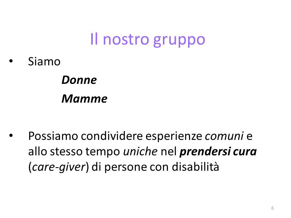 6 Il nostro gruppo Siamo Donne Mamme Possiamo condividere esperienze comuni e allo stesso tempo uniche nel prendersi cura (care-giver) di persone con