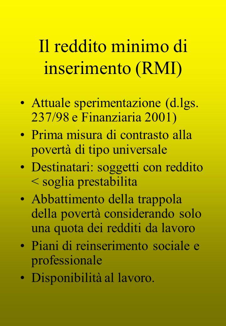 Il reddito minimo di inserimento (RMI) Attuale sperimentazione (d.lgs. 237/98 e Finanziaria 2001) Prima misura di contrasto alla povertà di tipo unive