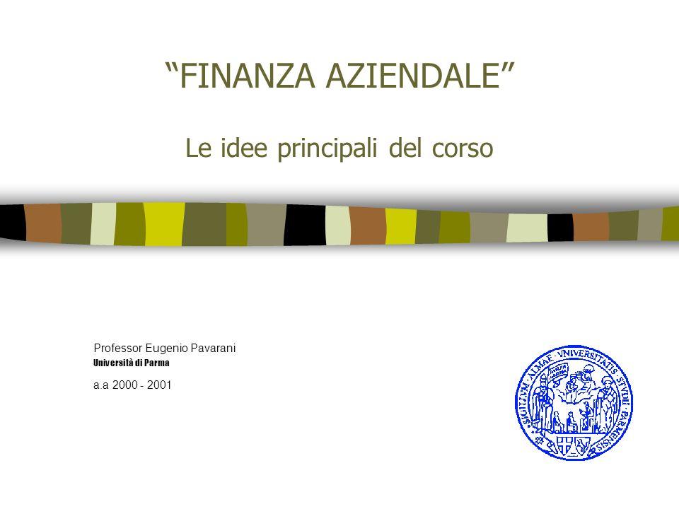 FINANZA AZIENDALE Le idee principali del corso Professor Eugenio Pavarani Università di Parma a.a 2000 - 2001