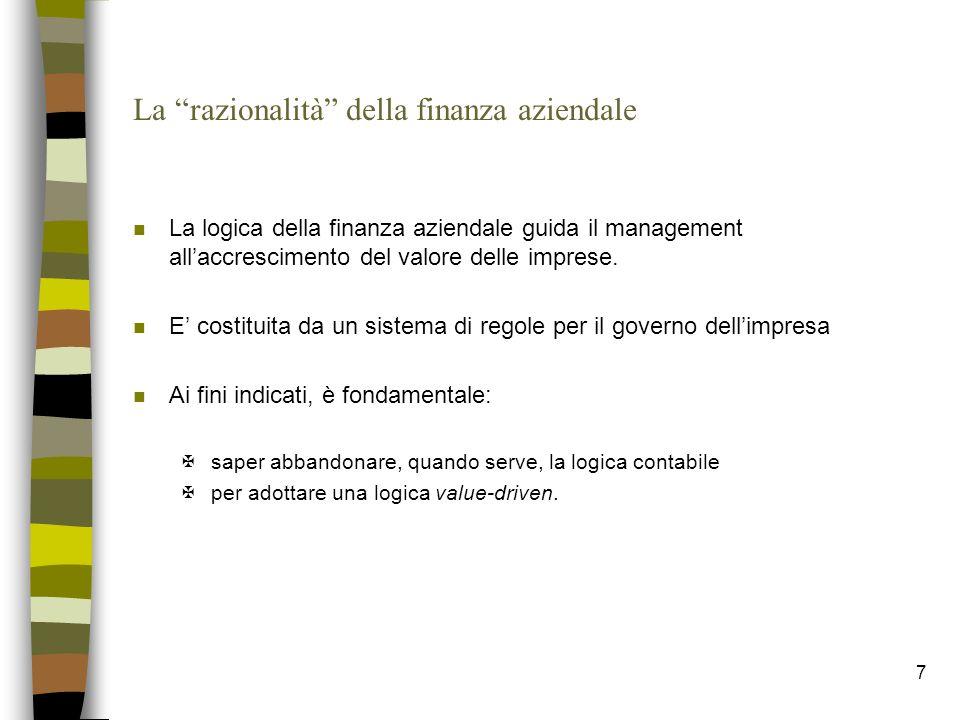 7 La razionalità della finanza aziendale n La logica della finanza aziendale guida il management allaccrescimento del valore delle imprese. n E costit
