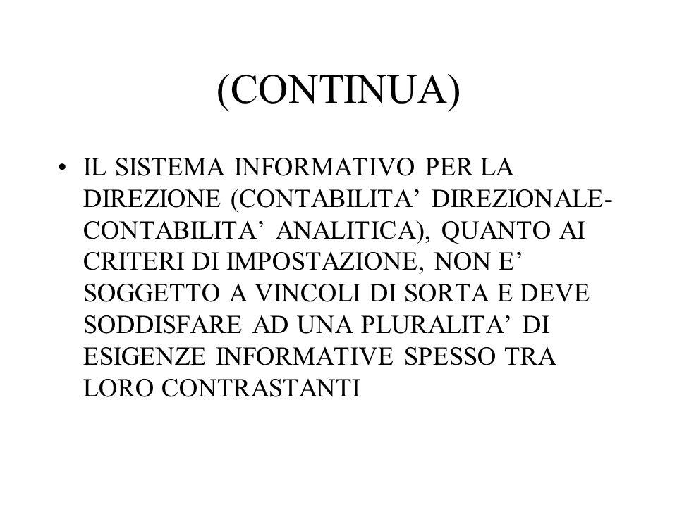(CONTINUA) IL SISTEMA INFORMATIVO PER LA DIREZIONE (CONTABILITA DIREZIONALE- CONTABILITA ANALITICA), QUANTO AI CRITERI DI IMPOSTAZIONE, NON E SOGGETTO A VINCOLI DI SORTA E DEVE SODDISFARE AD UNA PLURALITA DI ESIGENZE INFORMATIVE SPESSO TRA LORO CONTRASTANTI