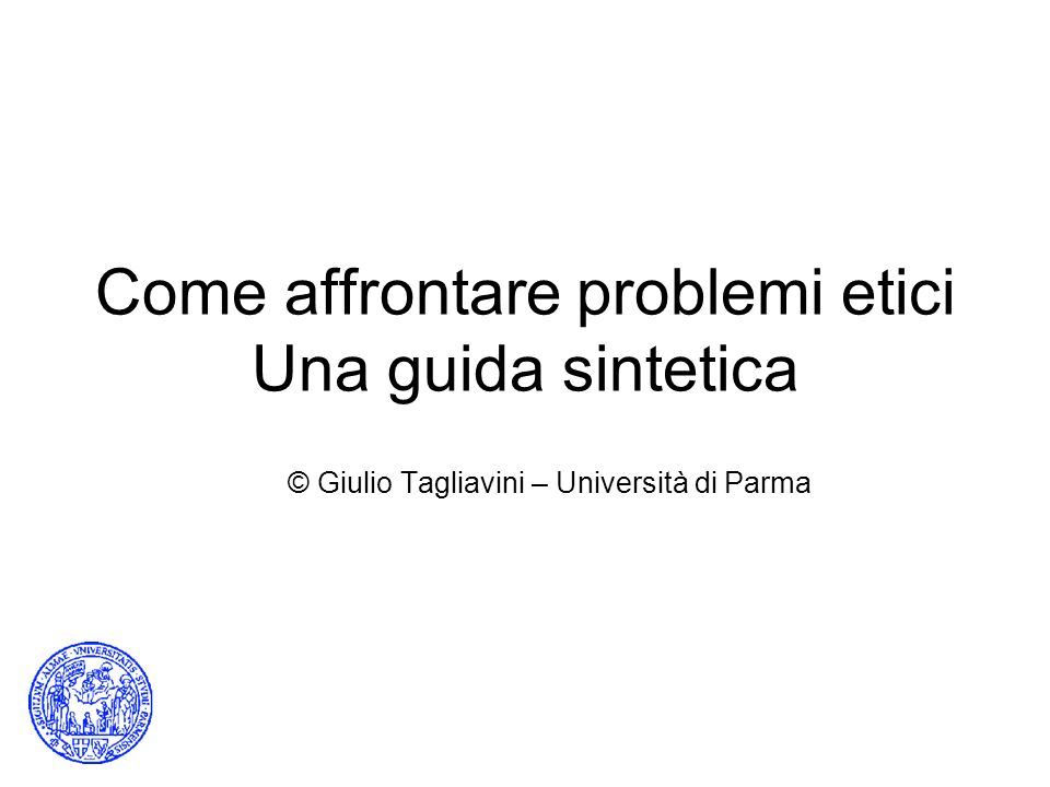 Come affrontare problemi etici Una guida sintetica © Giulio Tagliavini – Università di Parma