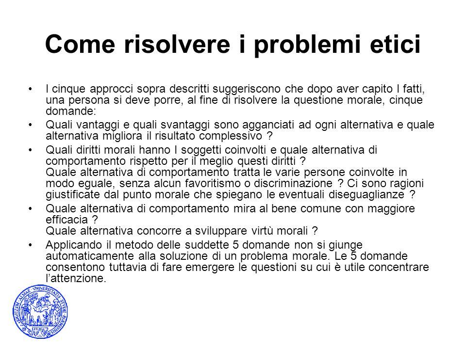 Come risolvere i problemi etici I cinque approcci sopra descritti suggeriscono che dopo aver capito I fatti, una persona si deve porre, al fine di ris